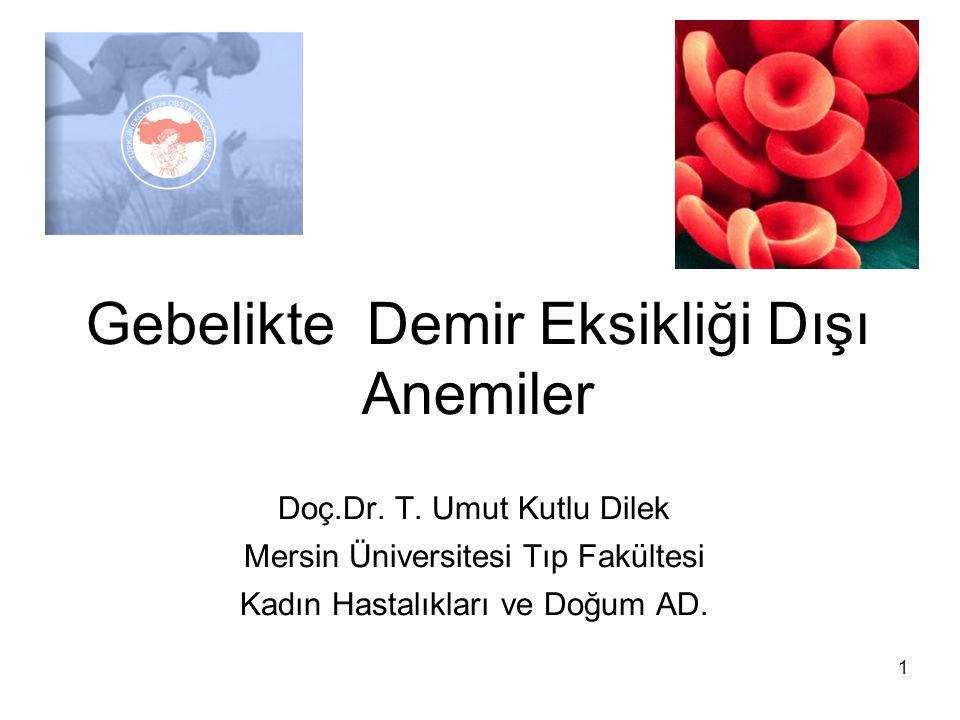 1 Gebelikte Demir Eksikliği Dışı Anemiler Doç.Dr. T. Umut Kutlu Dilek Mersin Üniversitesi Tıp Fakültesi Kadın Hastalıkları ve Doğum AD.