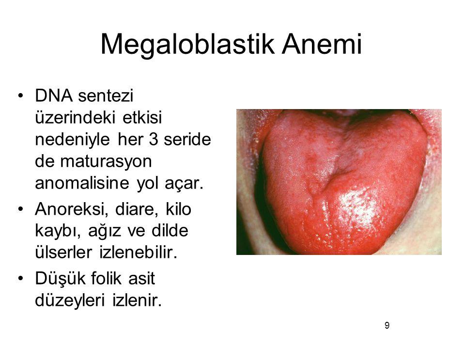 Megaloblastik Anemi DNA sentezi üzerindeki etkisi nedeniyle her 3 seride de maturasyon anomalisine yol açar. Anoreksi, diare, kilo kaybı, ağız ve dild