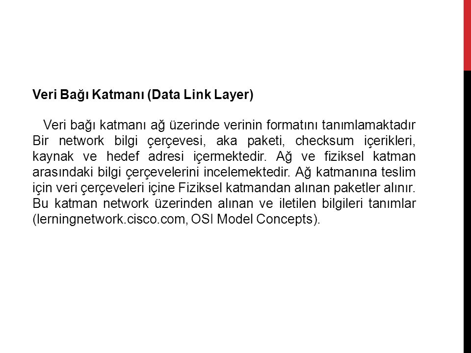 Veri Bağı Katmanı (Data Link Layer) Veri bağı katmanı ağ üzerinde verinin formatını tanımlamaktadır Bir network bilgi çerçevesi, aka paketi, checksum içerikleri, kaynak ve hedef adresi içermektedir.