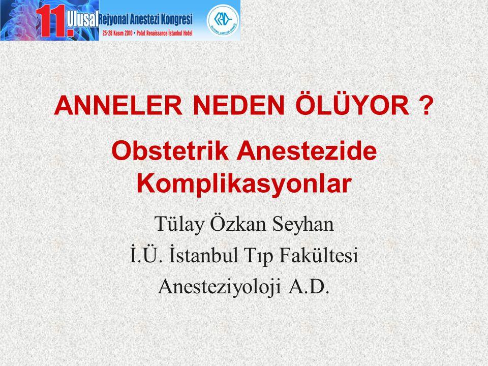 ANNELER NEDEN ÖLÜYOR ? Obstetrik Anestezide Komplikasyonlar Tülay Özkan Seyhan İ.Ü. İstanbul Tıp Fakültesi Anesteziyoloji A.D.