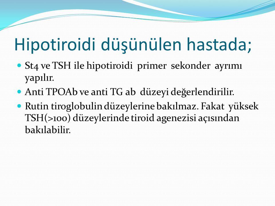 Hipotiroidi düşünülen hastada; St4 ve TSH ile hipotiroidi primer sekonder ayrımı yapılır. Anti TPOAb ve anti TG ab düzeyi değerlendirilir. Rutin tirog