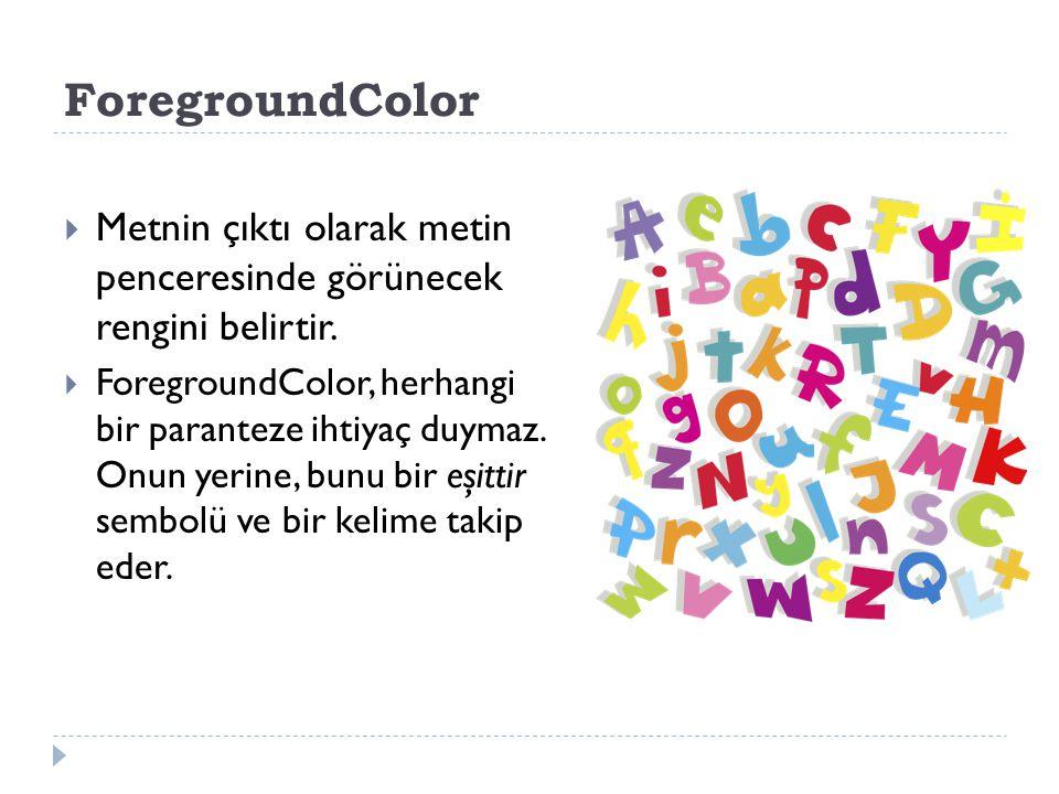 ForegroundColor: Metnin çıktı olarak metin penceresinde görünecek rengini belirtir.