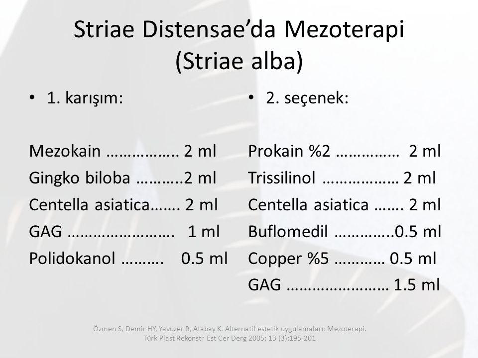 Striae Distensae'da Mezoterapi (Striae alba) 1. karışım: Mezokain …………….. 2 ml Gingko biloba ………..2 ml Centella asiatica……. 2 ml GAG ……………………. 1 ml Po