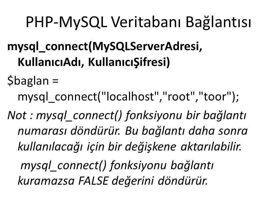 PHP-MySQL Veritabanı Bağlantısı $baglan = mysql_connect( localhost , root , toor ); if($baglan){ echo MySQL veritabanı sunucusuna bağlanıldı. ; }else{ echo MySQL veritabanı sunucusu ile bağlantı sağlanamadı. ; }