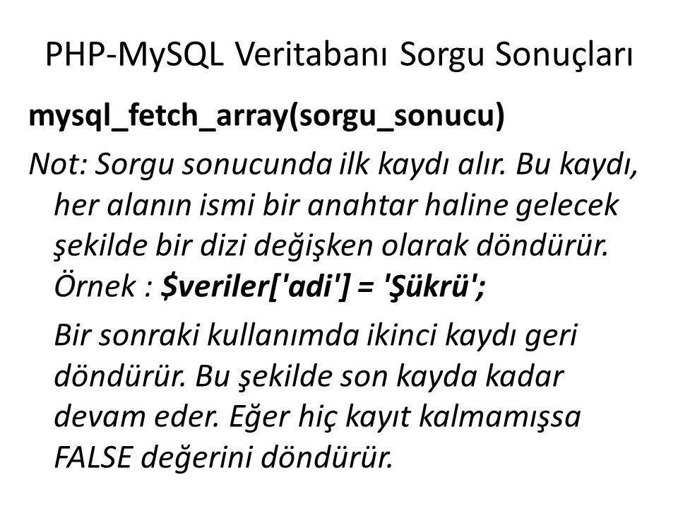 PHP-MySQL Veritabanı Sorgu Sonuçları $veriler = mysql_fetch_array($sorgu_sonuc); echo $veriler[ ad ]; echo $veriler[ soyad ]; echo $veriler[ adres ]; echo $veriler[ sehir ]; echo $veriler[ yas ]; Not : Bu betik sadece ilk kaydın gösterilmesini sağlar.