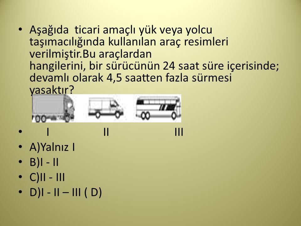 Aşağıda ticari amaçlı yük veya yolcu taşımacılığında kullanılan araç resimleri verilmiştir.Bu araçlardan hangilerini, bir sürücünün 24 saat süre içerisinde; devamlı olarak 4,5 saatten fazla sürmesi yasaktır.