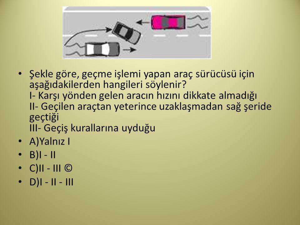 Şekle göre, geçme işlemi yapan araç sürücüsü için aşağıdakilerden hangileri söylenir.