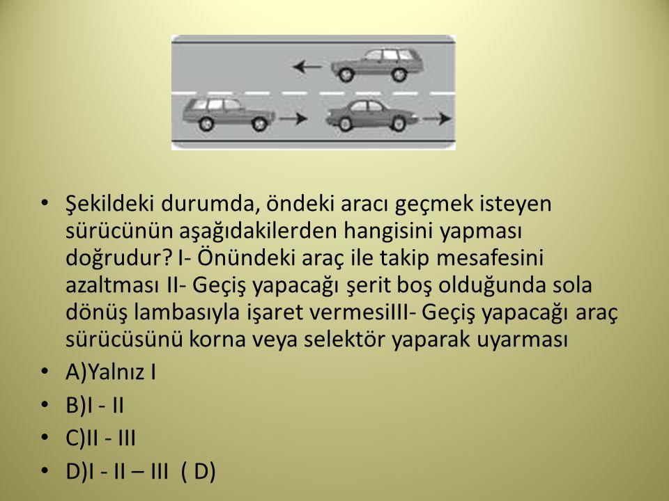 Şekildeki durumda, öndeki aracı geçmek isteyen sürücünün aşağıdakilerden hangisini yapması doğrudur.