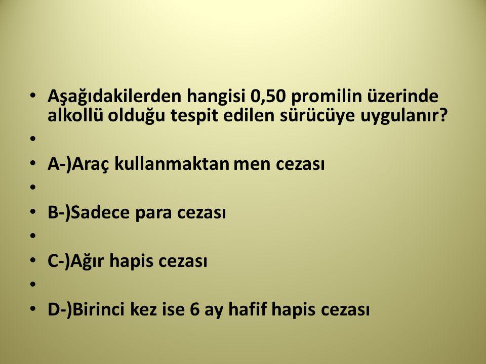 Aşağıdakilerden hangisi 0,50 promilin üzerinde alkollü olduğu tespit edilen sürücüye uygulanır.