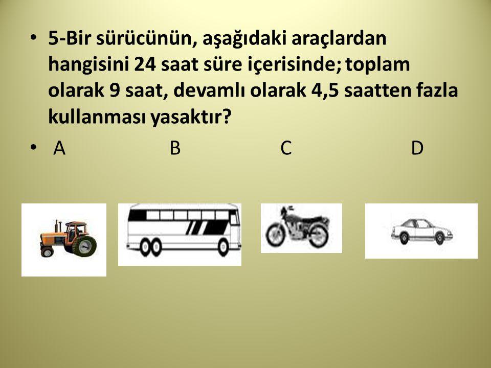 5-Bir sürücünün, aşağıdaki araçlardan hangisini 24 saat süre içerisinde; toplam olarak 9 saat, devamlı olarak 4,5 saatten fazla kullanması yasaktır.