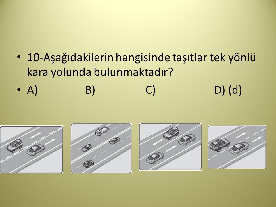 10-Aşağıdakilerin hangisinde taşıtlar tek yönlü kara yolunda bulunmaktadır? A) B) C) D) (d)