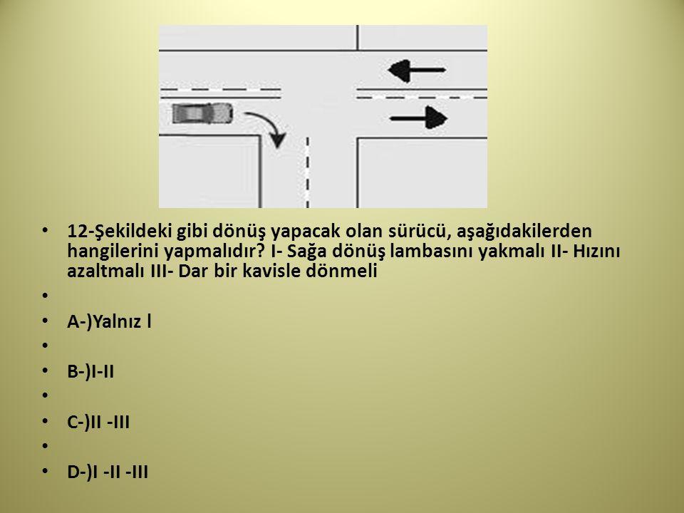 12-Şekildeki gibi dönüş yapacak olan sürücü, aşağıdakilerden hangilerini yapmalıdır.