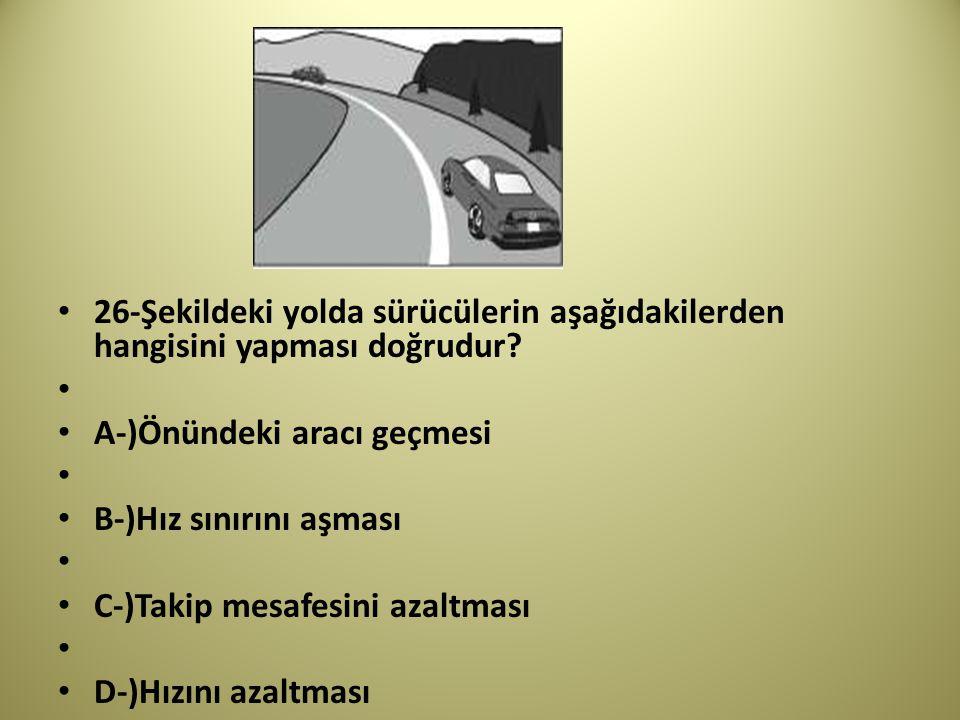 26-Şekildeki yolda sürücülerin aşağıdakilerden hangisini yapması doğrudur.