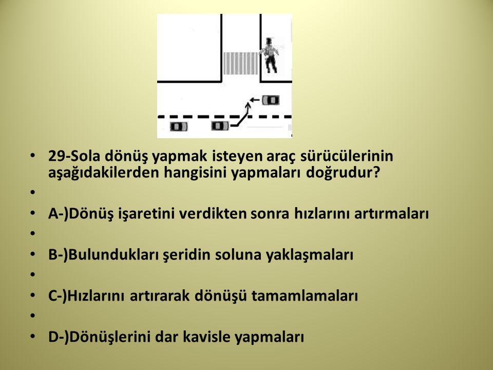 29-Sola dönüş yapmak isteyen araç sürücülerinin aşağıdakilerden hangisini yapmaları doğrudur.