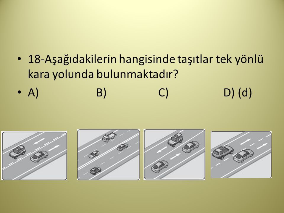 18-Aşağıdakilerin hangisinde taşıtlar tek yönlü kara yolunda bulunmaktadır? A) B) C) D) (d)
