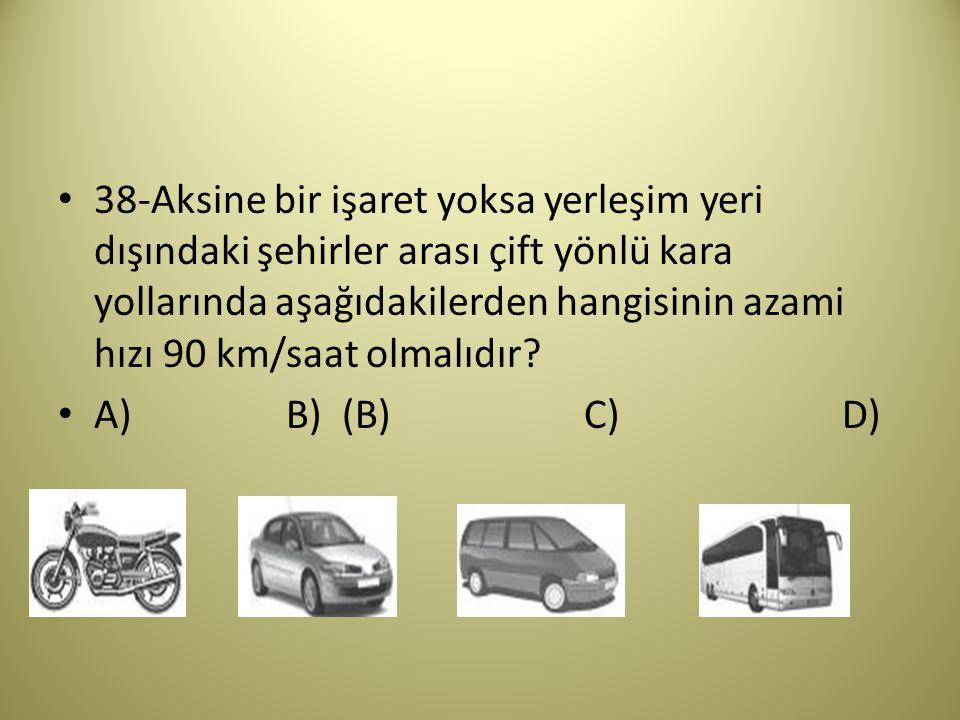 38-Aksine bir işaret yoksa yerleşim yeri dışındaki şehirler arası çift yönlü kara yollarında aşağıdakilerden hangisinin azami hızı 90 km/saat olmalıdır.