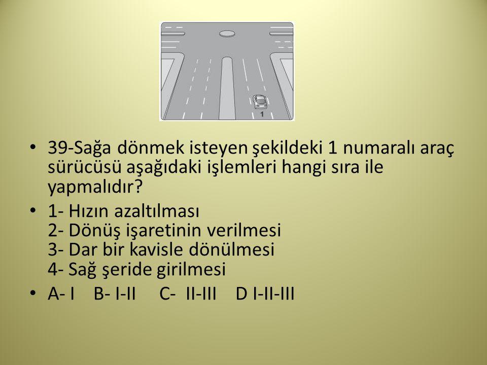 39-Sağa dönmek isteyen şekildeki 1 numaralı araç sürücüsü aşağıdaki işlemleri hangi sıra ile yapmalıdır.
