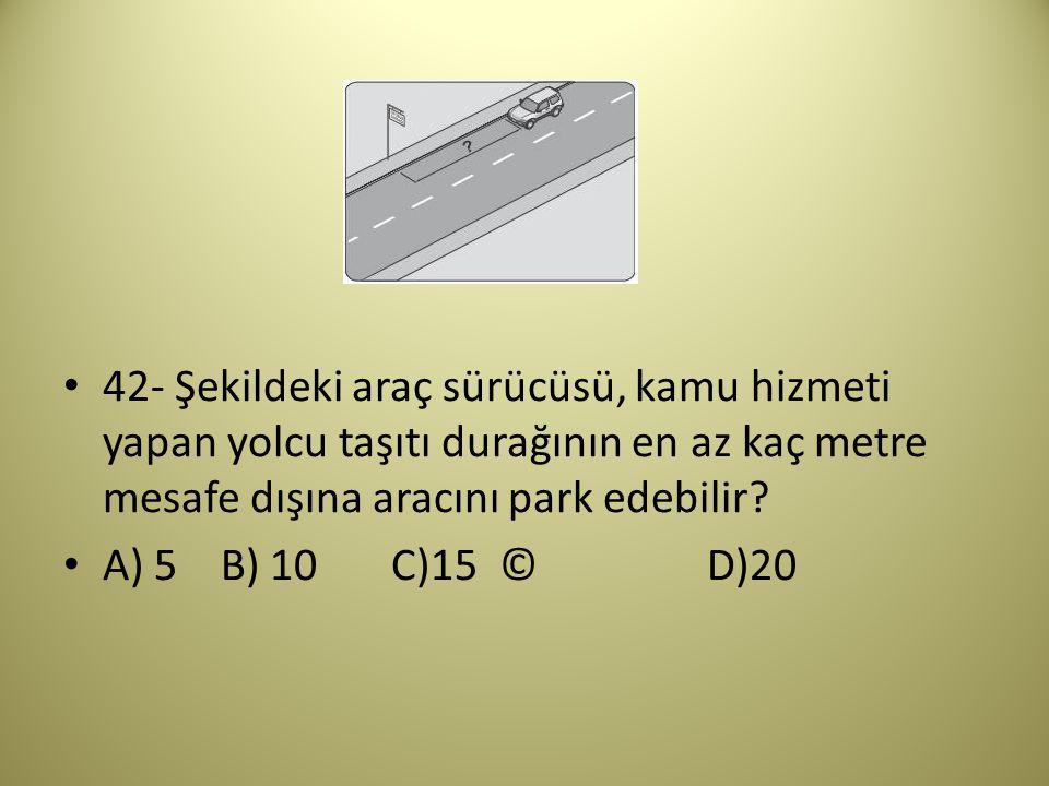 42- Şekildeki araç sürücüsü, kamu hizmeti yapan yolcu taşıtı durağının en az kaç metre mesafe dışına aracını park edebilir.