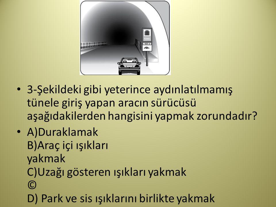 3-Şekildeki gibi yeterince aydınlatılmamış tünele giriş yapan aracın sürücüsü aşağıdakilerden hangisini yapmak zorundadır.