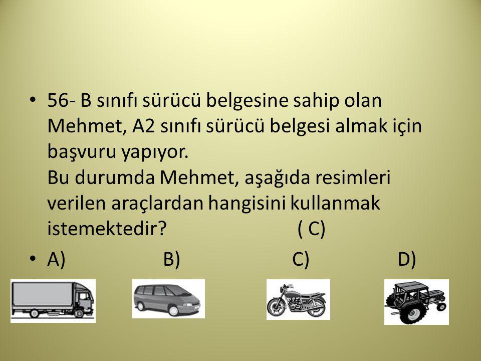 56- B sınıfı sürücü belgesine sahip olan Mehmet, A2 sınıfı sürücü belgesi almak için başvuru yapıyor.