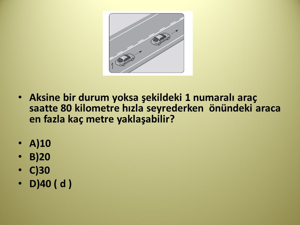 Aksine bir durum yoksa şekildeki 1 numaralı araç saatte 80 kilometre hızla seyrederken önündeki araca en fazla kaç metre yaklaşabilir.
