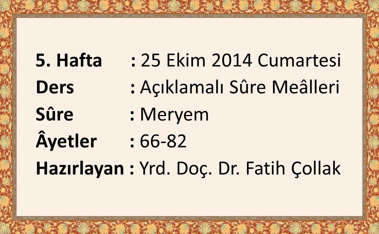 5. Hafta : 25 Ekim 2014 Cumartesi Ders : Açıklamalı Sûre Meâlleri Sûre : Meryem Âyetler : 66-82 Hazırlayan : Yrd. Doç. Dr. Fatih Çollak