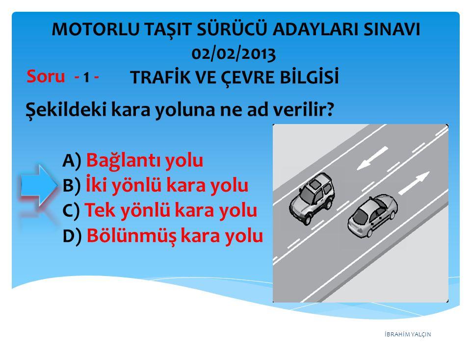 İBRAHİM YALÇIN A) Bağlantı yolu B) İki yönlü kara yolu C) Tek yönlü kara yolu D) Bölünmüş kara yolu Şekildeki kara yoluna ne ad verilir? Soru - 1 - TR