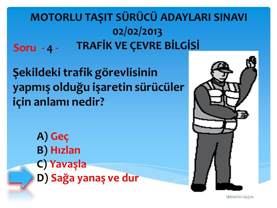 İBRAHİM YALÇIN A) Geç B) Hızlan C) Yavaşla D) Sağa yanaş ve dur Şekildeki trafik görevlisinin yapmış olduğu işaretin sürücüler için anlamı nedir? Soru