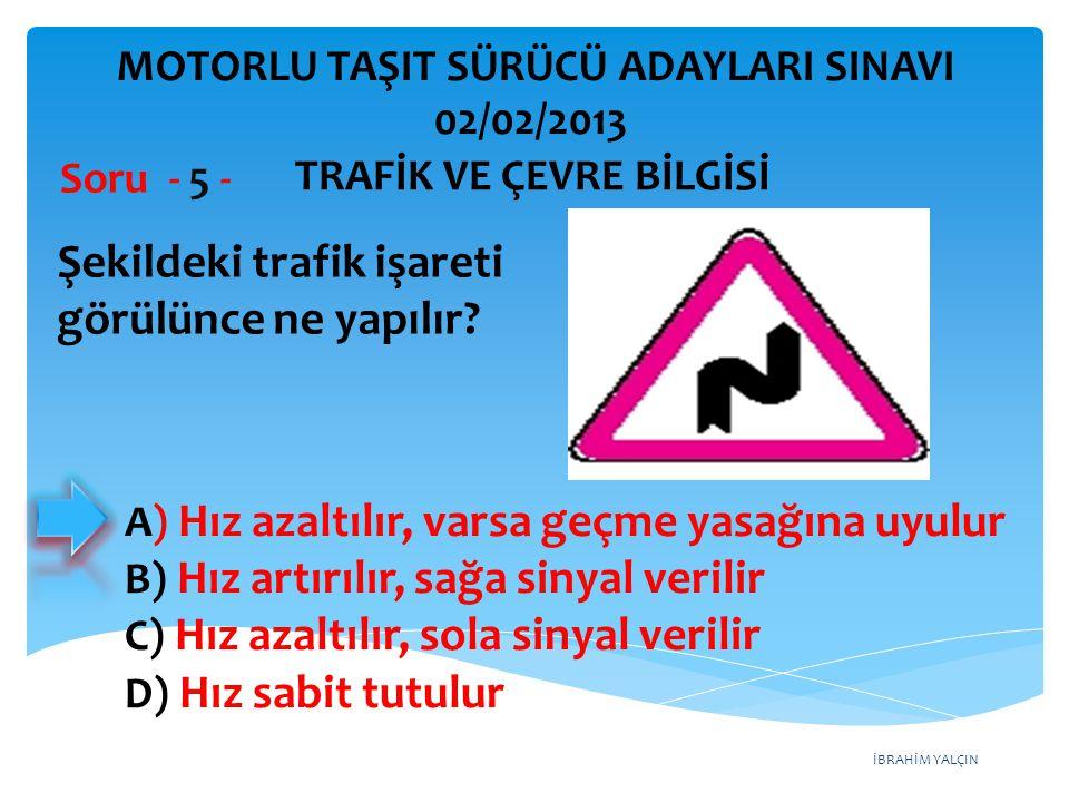 İBRAHİM YALÇIN A) Hız azaltılır, varsa geçme yasağına uyulur B) Hız artırılır, sağa sinyal verilir C) Hız azaltılır, sola sinyal verilir D) Hız sabit