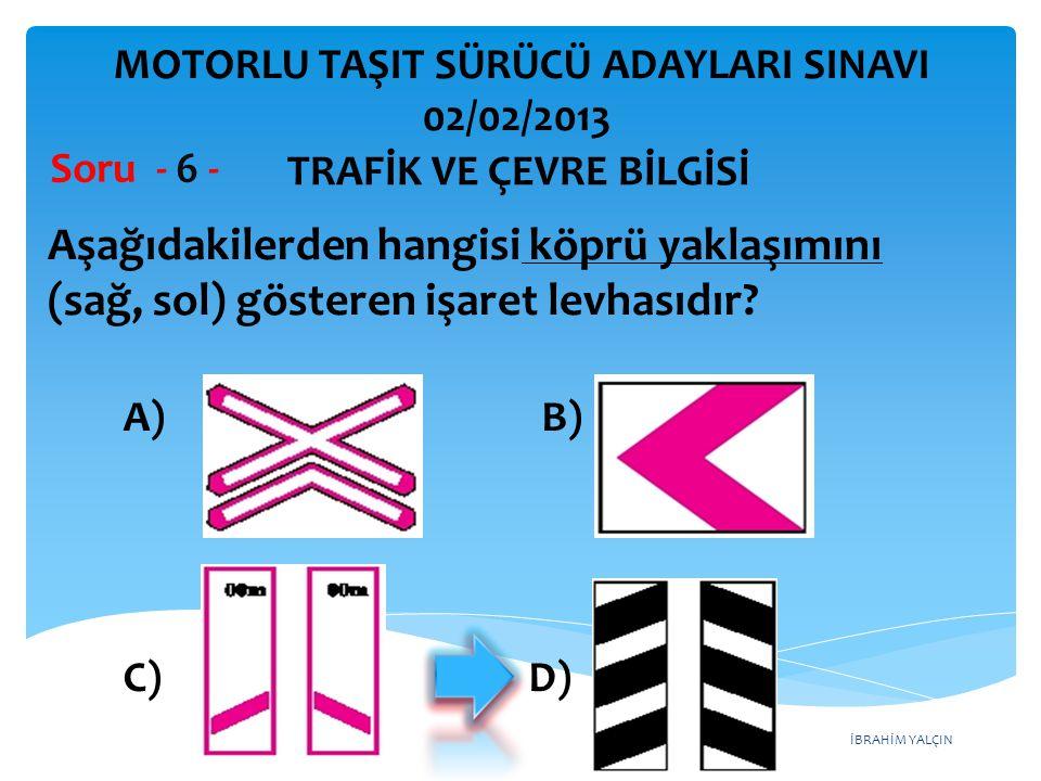 İBRAHİM YALÇIN Aşağıdakilerden hangisi köprü yaklaşımını (sağ, sol) gösteren işaret levhasıdır? Soru - 6 - A) B) C) D) TRAFİK VE ÇEVRE BİLGİSİ MOTORLU