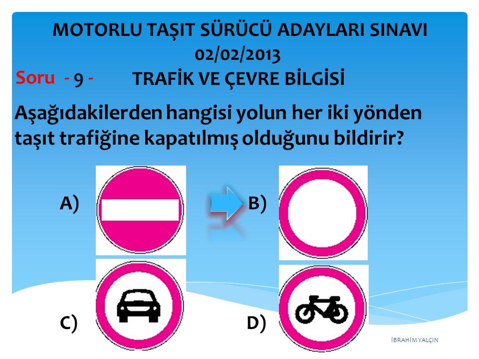 İBRAHİM YALÇIN Aşağıdakilerden hangisi yolun her iki yönden taşıt trafiğine kapatılmış olduğunu bildirir? Soru - 9 - A) B) C) D) TRAFİK VE ÇEVRE BİLGİ