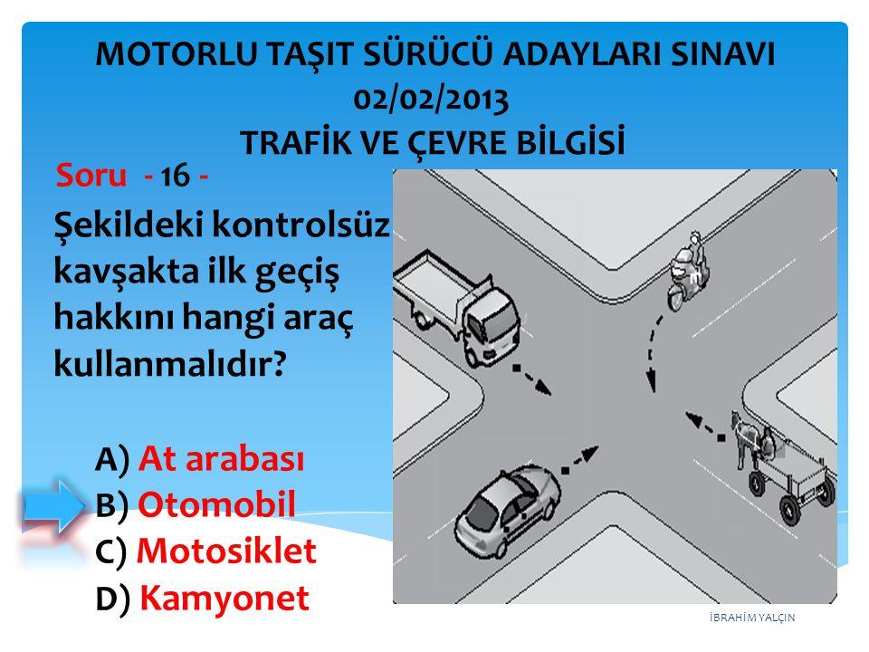İBRAHİM YALÇIN Şekildeki kontrolsüz kavşakta ilk geçiş hakkını hangi araç kullanmalıdır? Soru - 16 - A) At arabası B) Otomobil C) Motosiklet D) Kamyon