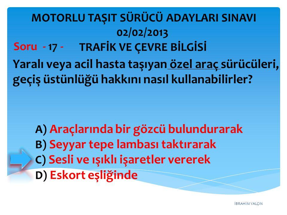 İBRAHİM YALÇIN Yaralı veya acil hasta taşıyan özel araç sürücüleri, geçiş üstünlüğü hakkını nasıl kullanabilirler? Soru - 17 - A) Araçlarında bir gözc