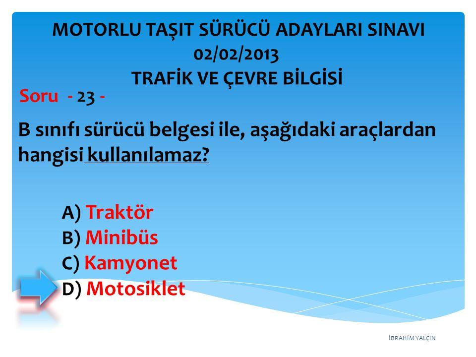 İBRAHİM YALÇIN B sınıfı sürücü belgesi ile, aşağıdaki araçlardan hangisi kullanılamaz? Soru - 23 - A) Traktör B) Minibüs C) Kamyonet D) Motosiklet TRA
