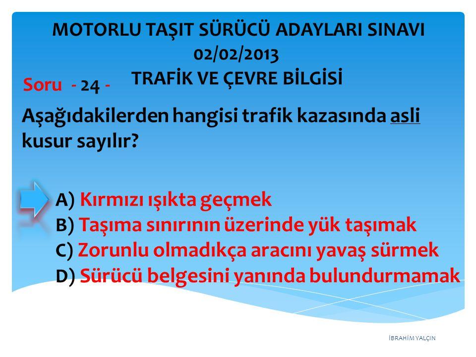 İBRAHİM YALÇIN Aşağıdakilerden hangisi trafik kazasında asli kusur sayılır? Soru - 24 - A) Kırmızı ışıkta geçmek B) Taşıma sınırının üzerinde yük taşı