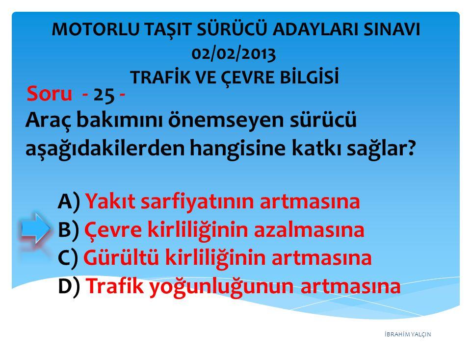 İBRAHİM YALÇIN Araç bakımını önemseyen sürücü aşağıdakilerden hangisine katkı sağlar? Soru - 25 - A) Yakıt sarfiyatının artmasına B) Çevre kirliliğini