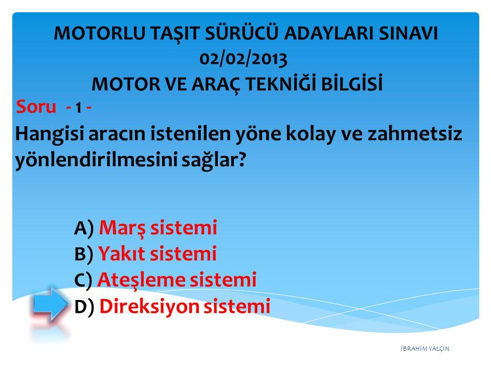 İBRAHİM YALÇIN Hangisi aracın istenilen yöne kolay ve zahmetsiz yönlendirilmesini sağlar? Soru - 1 - A) Marş sistemi B) Yakıt sistemi C) Ateşleme sist