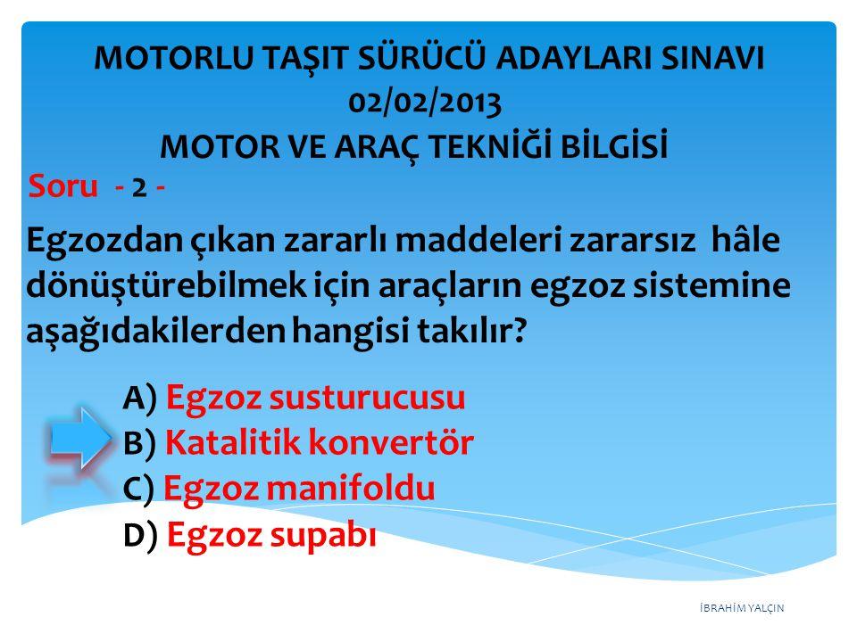 İBRAHİM YALÇIN Egzozdan çıkan zararlı maddeleri zararsız hâle dönüştürebilmek için araçların egzoz sistemine aşağıdakilerden hangisi takılır? Soru - 2