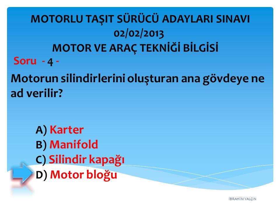 İBRAHİM YALÇIN Motorun silindirlerini oluşturan ana gövdeye ne ad verilir? Soru - 4 - A) Karter B) Manifold C) Silindir kapağı D) Motor bloğu MOTORLU