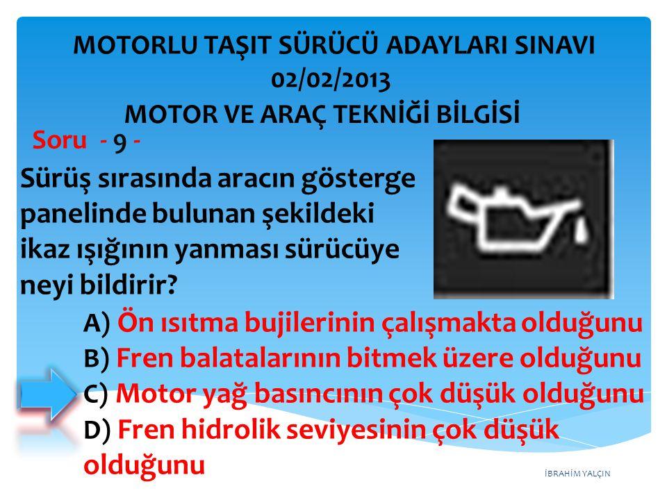 İBRAHİM YALÇIN Sürüş sırasında aracın gösterge panelinde bulunan şekildeki ikaz ışığının yanması sürücüye neyi bildirir? Soru - 9 - A) Ön ısıtma bujil