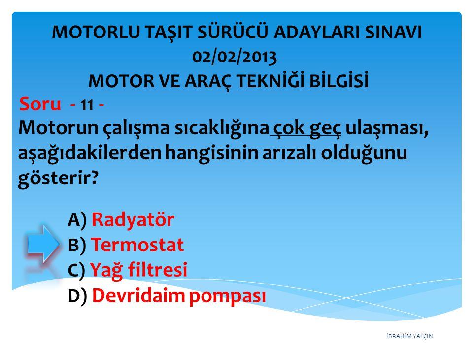 İBRAHİM YALÇIN Motorun çalışma sıcaklığına çok geç ulaşması, aşağıdakilerden hangisinin arızalı olduğunu gösterir? Soru - 11 - A) Radyatör B) Termosta