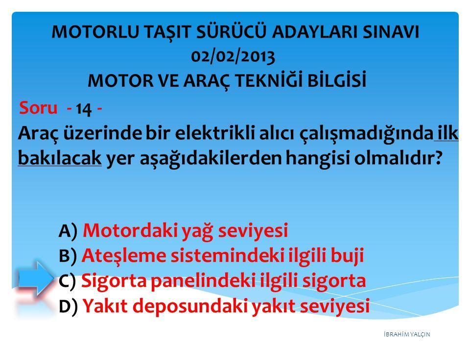 İBRAHİM YALÇIN Araç üzerinde bir elektrikli alıcı çalışmadığında ilk bakılacak yer aşağıdakilerden hangisi olmalıdır? Soru - 14 - A) Motordaki yağ sev