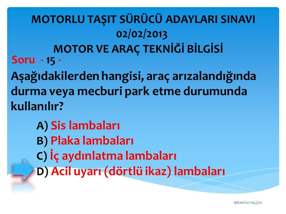 İBRAHİM YALÇIN Aşağıdakilerden hangisi, araç arızalandığında durma veya mecburi park etme durumunda kullanılır? Soru - 15 - A) Sis lambaları B) Plaka