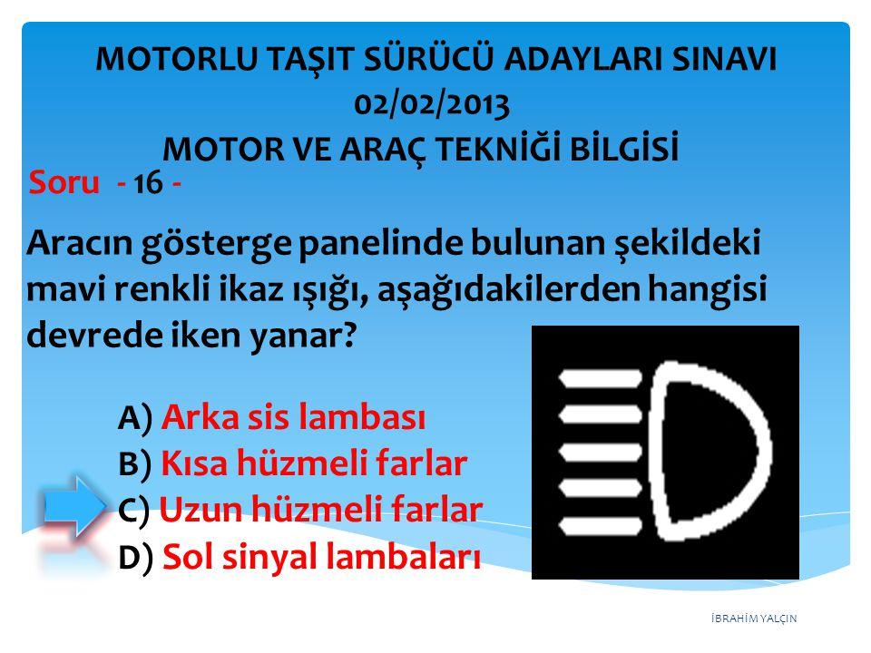 İBRAHİM YALÇIN Aracın gösterge panelinde bulunan şekildeki mavi renkli ikaz ışığı, aşağıdakilerden hangisi devrede iken yanar? Soru - 16 - A) Arka sis