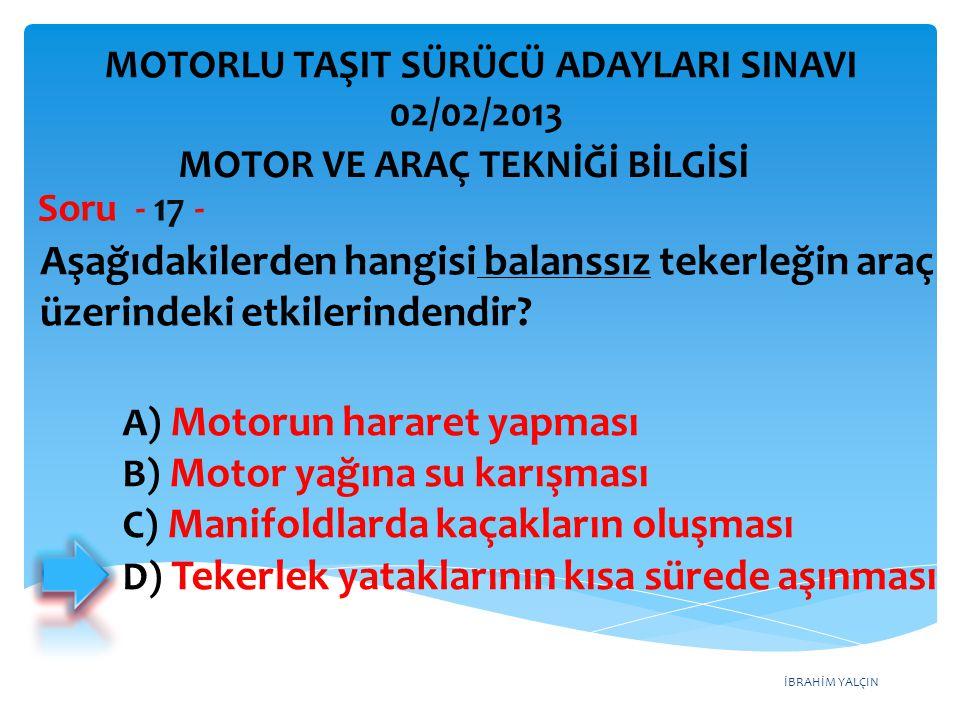 İBRAHİM YALÇIN Aşağıdakilerden hangisi balanssız tekerleğin araç üzerindeki etkilerindendir? Soru - 17 - A) Motorun hararet yapması B) Motor yağına su