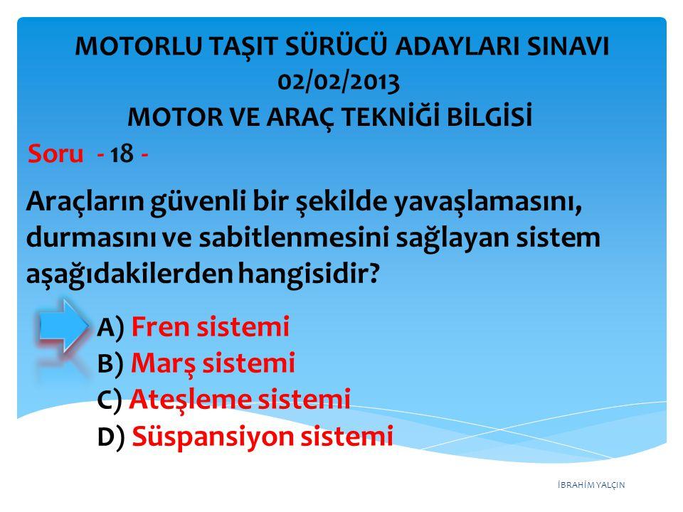 İBRAHİM YALÇIN Araçların güvenli bir şekilde yavaşlamasını, durmasını ve sabitlenmesini sağlayan sistem aşağıdakilerden hangisidir? Soru - 18 - A) Fre