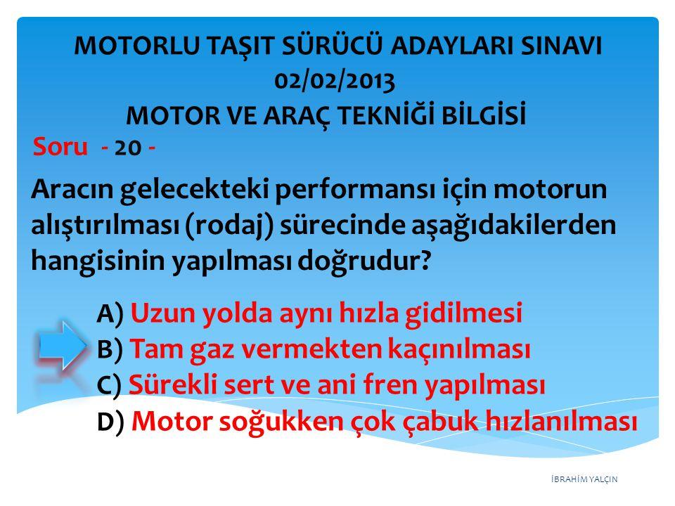 İBRAHİM YALÇIN Aracın gelecekteki performansı için motorun alıştırılması (rodaj) sürecinde aşağıdakilerden hangisinin yapılması doğrudur? Soru - 20 -