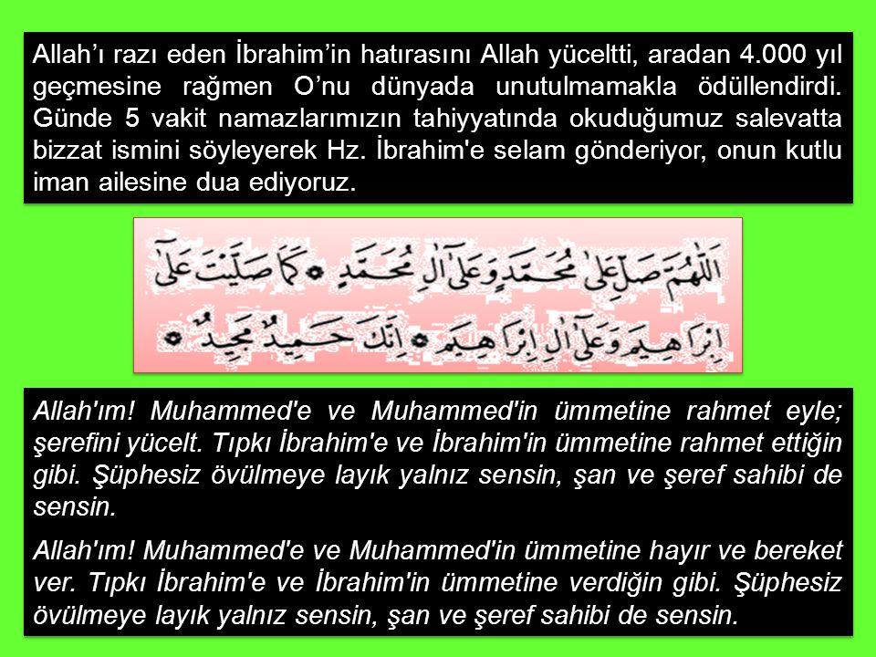 Allah'ı razı eden İbrahim'in hatırasını Allah yüceltti, aradan 4.000 yıl geçmesine rağmen O'nu dünyada unutulmamakla ödüllendirdi. Günde 5 vakit namaz
