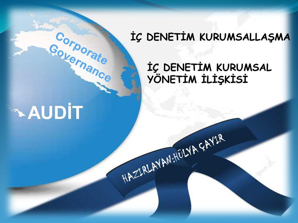İÇ DENETİM KURUMSALLAŞMA İÇ DENETİM KURUMSAL YÖNETİM İLİŞKİSİ HAZIRLAYAN:HÜLYA ÇAYIR AUDİT Corporate Governance