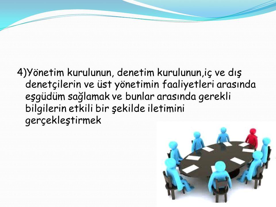 4)Yönetim kurulunun, denetim kurulunun,iç ve dış denetçilerin ve üst yönetimin faaliyetleri arasında eşgüdüm sağlamak ve bunlar arasında gerekli bilgi